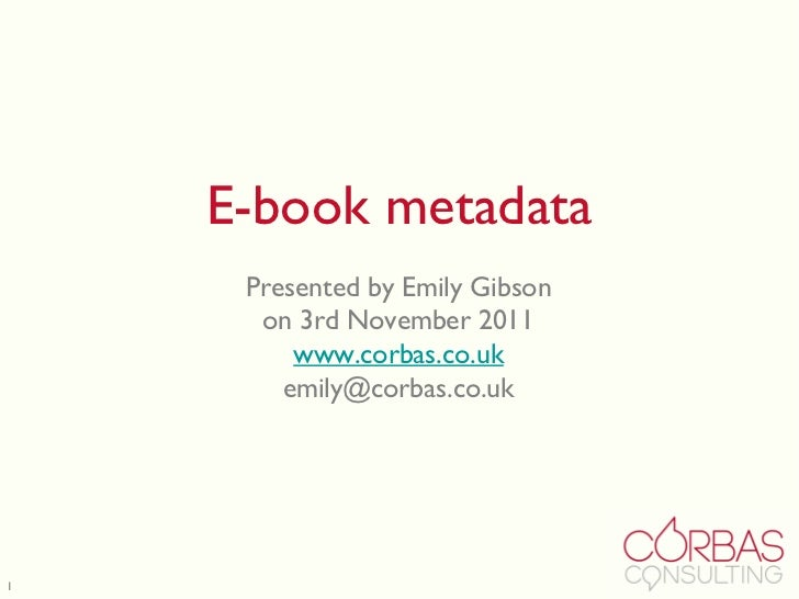 E-book metadata Presented by Emily Gibson on 3rd November 2011 www.corbas.co.uk [email_address]