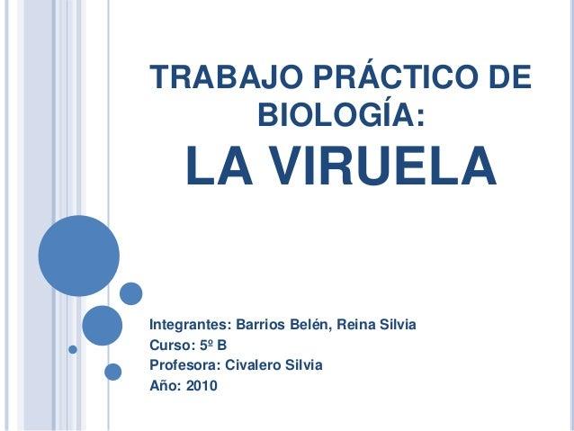 TRABAJO PRÁCTICO DE BIOLOGÍA: LA VIRUELA Integrantes: Barrios Belén, Reina Silvia Curso: 5º B Profesora: Civalero Silvia A...