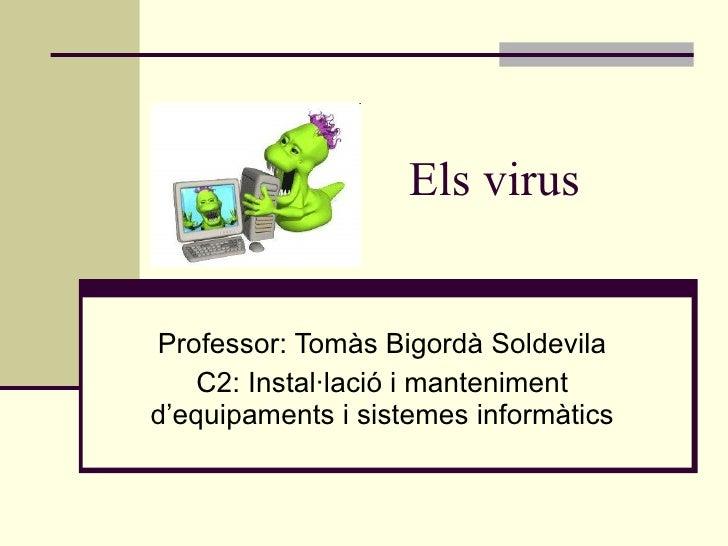 Els virus Professor: Tomàs Bigordà Soldevila C2: Instal·lació i manteniment d'equipaments i sistemes informàtics