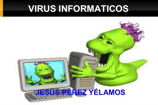 VIRUS INFORMATICOS  JESÚS PÉREZ YÉLAMOS