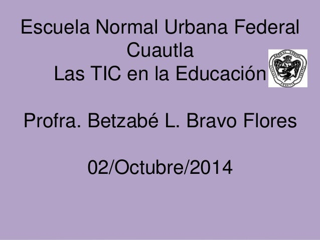 Escuela Normal Urbana Federal  Cuautla  Las TIC en la Educación  Profra. Betzabé L. Bravo Flores  02/Octubre/2014