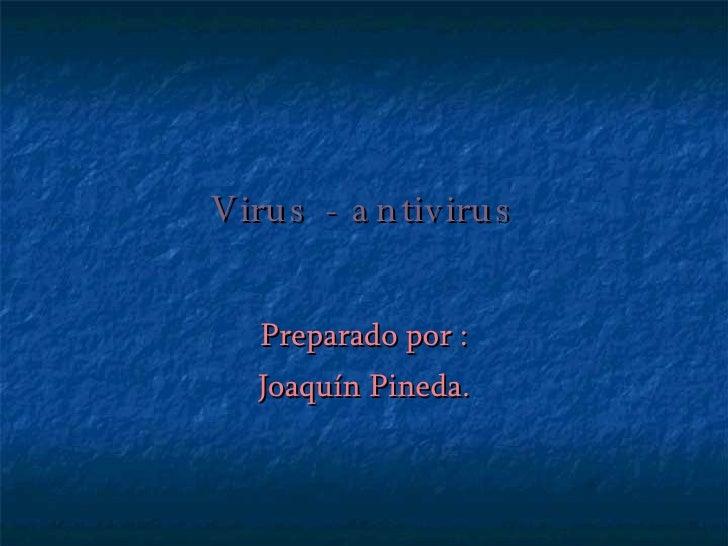 Virus - antivirus Preparado por : Joaquín Pineda.