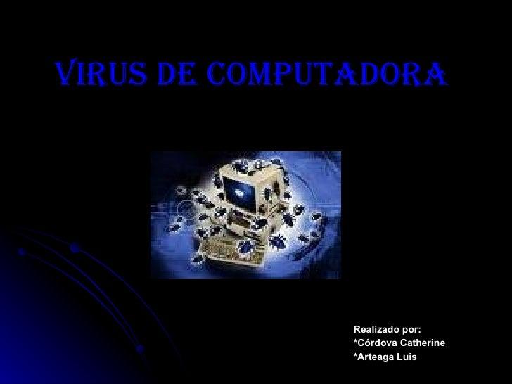VIRUS DE COMPUTADORA Realizado por: *Córdova Catherine *Arteaga Luis