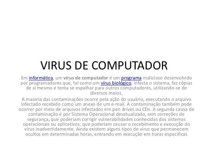 VIRUS DE COMPUTADOR Em informática, um vírus de computador é um programa malicioso desenvolvido por programadores que, tal...