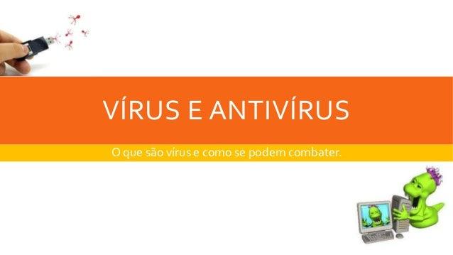 VÍRUS E ANTIVÍRUS O que são vírus e como se podem combater.