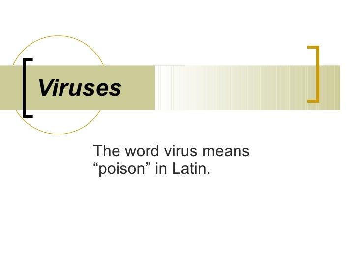 "Viruses The word virus means ""poison"" in Latin."