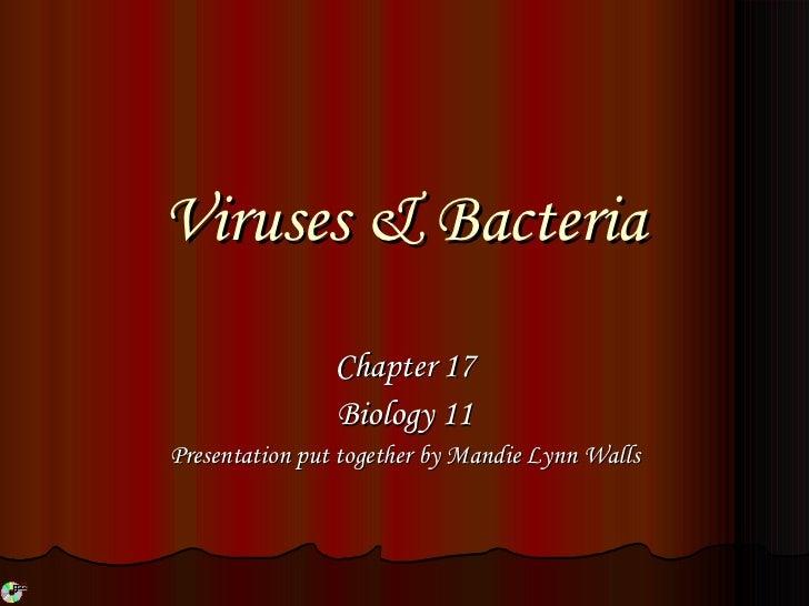 Viruses & Bacteria Chapter 17 Biology 11 Presentation put together by Mandie Lynn Walls