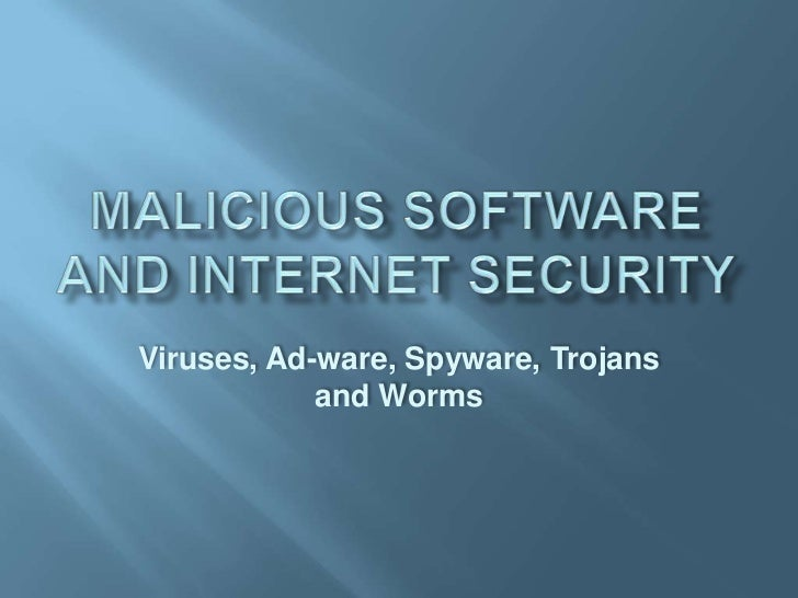 Malicious Software and Internet Security<br />Viruses, Ad-ware, Spyware, Trojans and Worms<br />