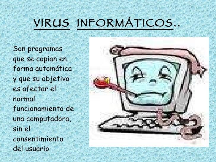 VIRUS   INFORMÁTICOS .. <ul><li>Son programas que se copian en forma automática y que su objetivo es afectar el normal fun...