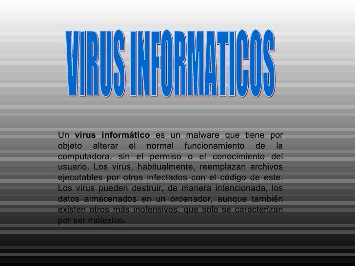 VIRUS INFORMATICOS Un  virus informático  es un malware que tiene por objeto alterar el normal funcionamiento de la comput...