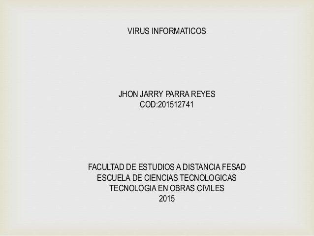 VIRUS INFORMATICOS JHON JARRY PARRA REYES COD:201512741 FACULTAD DE ESTUDIOS A DISTANCIA FESAD ESCUELA DE CIENCIAS TECNOLO...