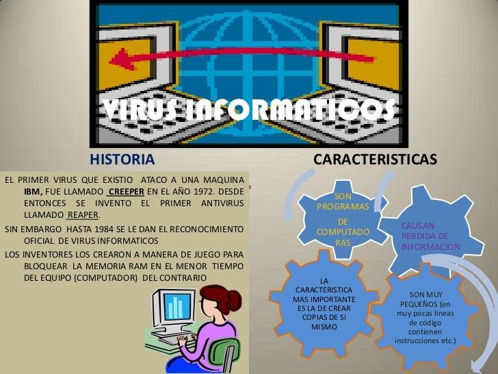 VIRUSINFORMATICOS<br />HISTORIA<br />CARACTERISTICAS<br />EL PRIMER VIRUS QUE EXISTIO  ATACO A UNA MAQUINA  IBM, FUE LLAMA...