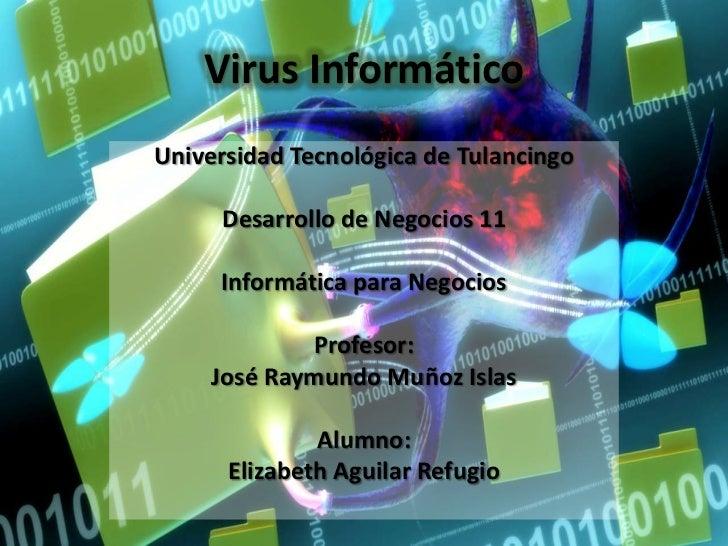 Virus InformáticoUniversidad Tecnológica de Tulancingo     Desarrollo de Negocios 11     Informática para Negocios        ...
