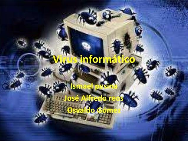 Virus informático Ismael pesina José Alfredo reos Osvaldo Gómez