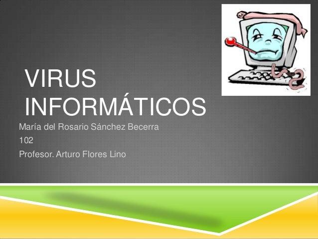 VIRUS INFORMÁTICOS María del Rosario Sánchez Becerra  102 Profesor. Arturo Flores Lino