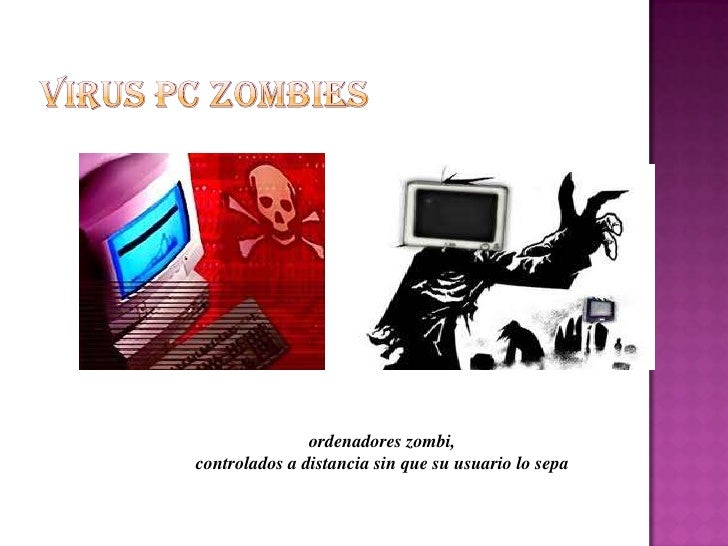 VIRUS PC ZOMBIES<br />ordenadores zombi, <br />controlados a distancia sin que su usuario lo sepa<br />