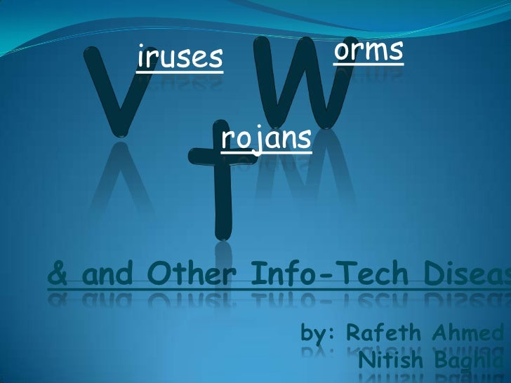 iruses        orms          rojans& and Other Info-Tech Diseas               by: Rafeth Ahmed                    Nitish Ba...
