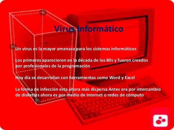 Virus InformáticoUn virus es la mayor amenaza para los sistemas informáticosLos primeros aparecieron en la década de los 8...