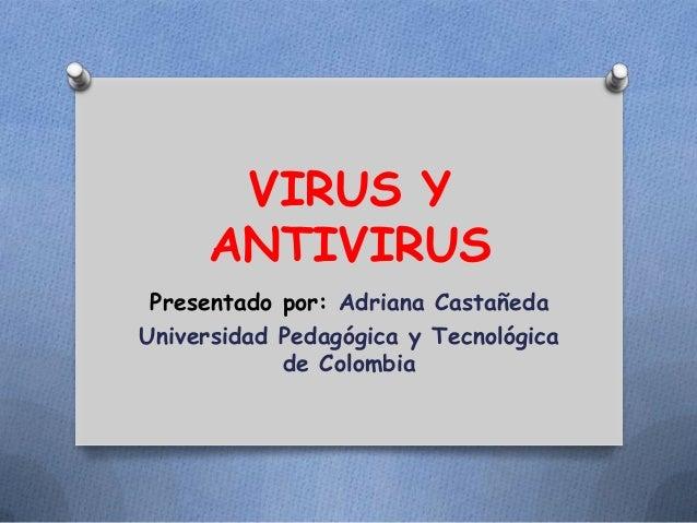 VIRUS Y ANTIVIRUS Presentado por: Adriana Castañeda Universidad Pedagógica y Tecnológica de Colombia