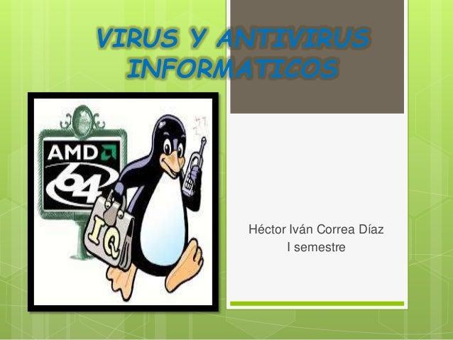 VIRUS Y ANTIVIRUS INFORMATICOS Héctor Iván Correa Díaz I semestre