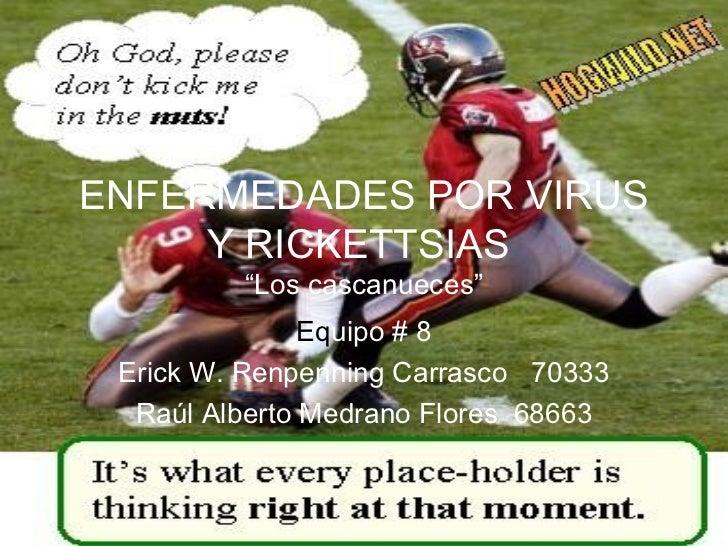 """ENFERMEDADES POR VIRUS     Y RICKETTSIAS         """"Los cascanueces""""               Equipo # 8 Erick W. Renpenning Carrasco 7..."""