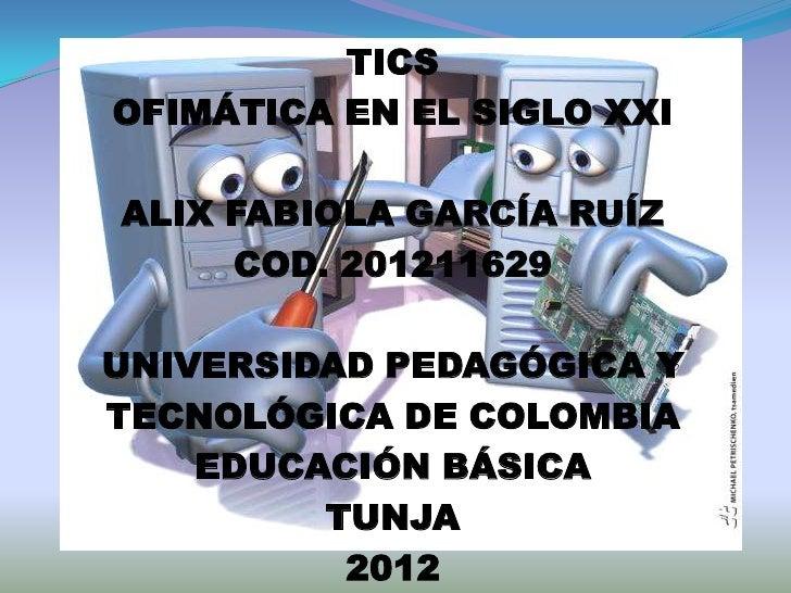 TICSOFIMÁTICA EN EL SIGLO XXIALIX FABIOLA GARCÍA RUÍZ     COD. 201211629UNIVERSIDAD PEDAGÓGICA YTECNOLÓGICA DE COLOMBIA   ...