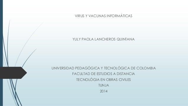 VIRUS Y VACUNAS INFORMÁTICAS YULY PAOLA LANCHEROS QUINTANA UNIVERSIDAD PEDAGÓGICA Y TECNOLÓGICA DE COLOMBIA FACULTAD DE ES...