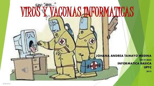 VIRUS Y VACUNAS INFORMATICAS JOHANA ANDREA TAMAYO MEDINA 201512865 INFORMATICA BASICA UPTC 2015 03/06/2015