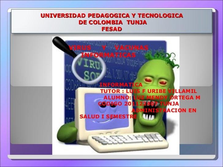 VIRUS  Y  VACUNAS INFORMATICAS  INFORMATICA TUTOR : LUIS F URIBE VILLAMIL ALUMNO: LUZ MENDY ORTEGA M CODIGO 201122407 TUNJ...