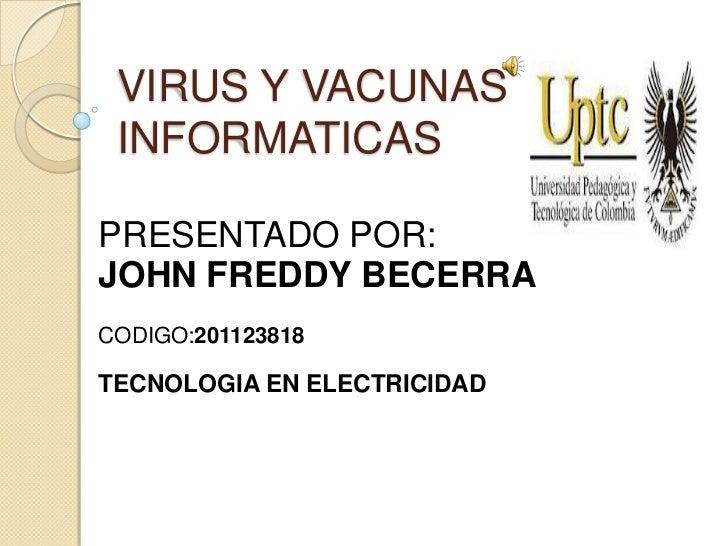 VIRUS Y VACUNAS INFORMATICASPRESENTADO POR:JOHN FREDDY BECERRACODIGO:201123818TECNOLOGIA EN ELECTRICIDAD