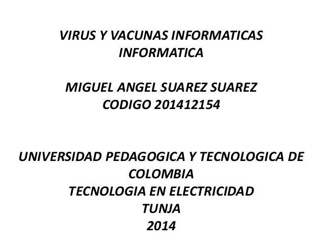 VIRUS Y VACUNAS INFORMATICAS INFORMATICA MIGUEL ANGEL SUAREZ SUAREZ CODIGO 201412154 UNIVERSIDAD PEDAGOGICA Y TECNOLOGICA ...