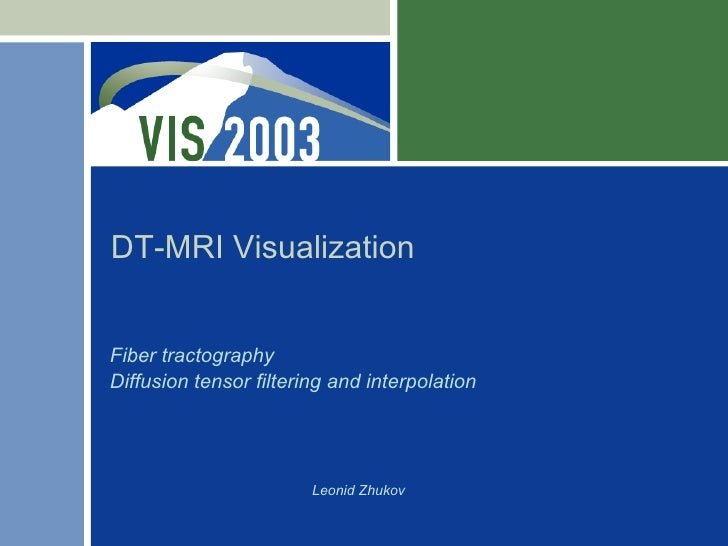 DT-MRI VisualizationFiber tractographyDiffusion tensor filtering and interpolation                        Leonid Zhukov