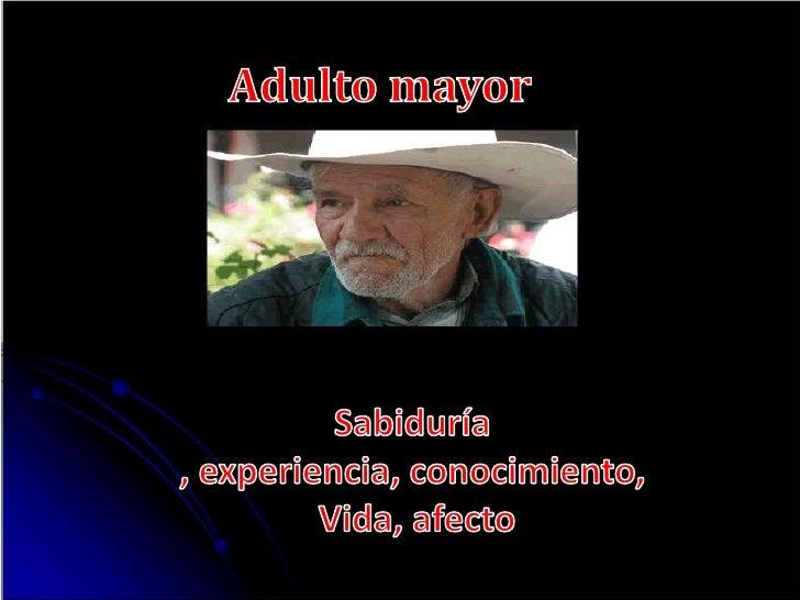 Adulto mayor<br />Sabiduría , experiencia, conocimiento,<br /> Vida, afecto <br />