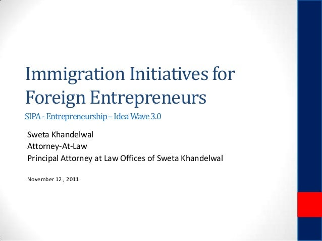 Immigration Initiatives for Foreign Entrepreneurs SIPA - Entrepreneurship – Idea Wave 3.0  Sweta Khandelwal Attorney-At-La...