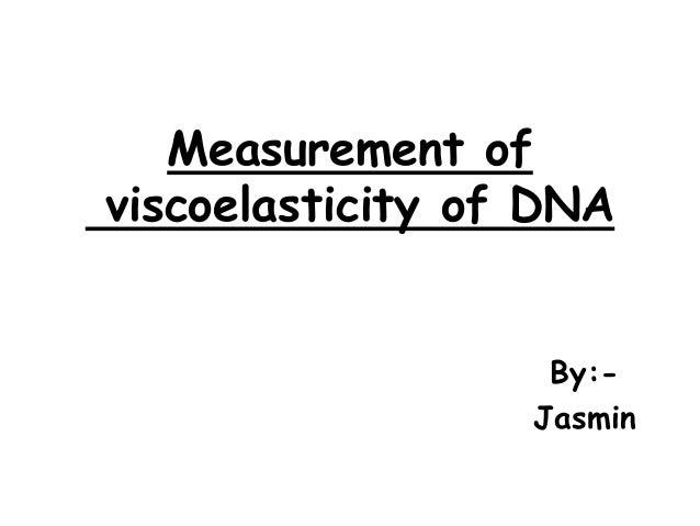 Measurement of viscoelasticity of DNA By:Jasmin