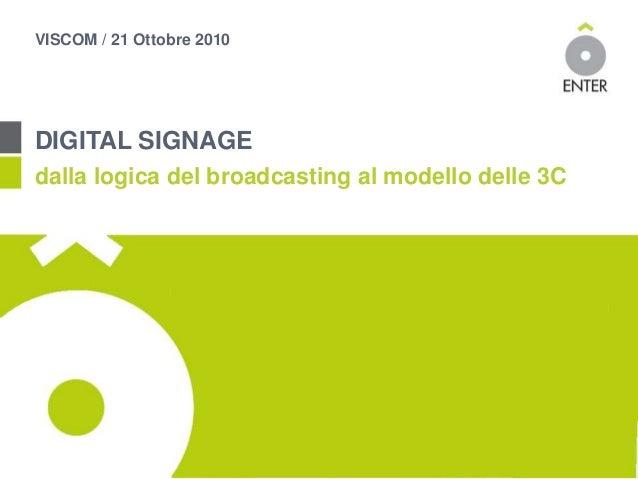 VISCOM / 21 Ottobre 2010 DIGITAL SIGNAGE dalla logica del broadcasting al modello delle 3C