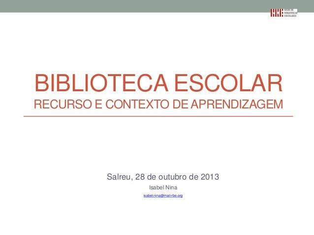 BIBLIOTECA ESCOLAR RECURSO E CONTEXTO DE APRENDIZAGEM  Salreu, 28 de outubro de 2013 Isabel Nina isabel.nina@mail-rbe.org