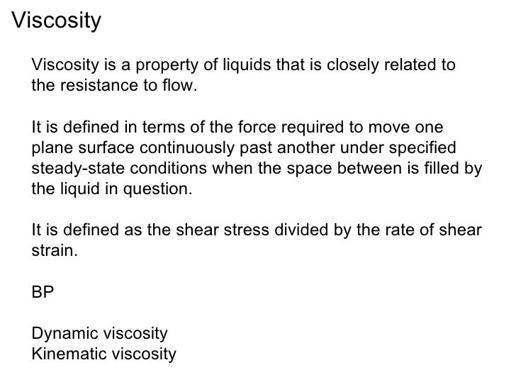 Viscosity  Viscosity is a property of liquids that is closely related to  the resistance to flow.  It is defined in terms ...
