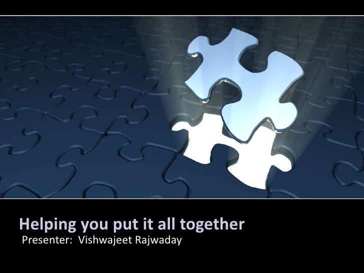 Helping you put it all together<br />Presenter:  Vishwajeet Rajwaday<br />