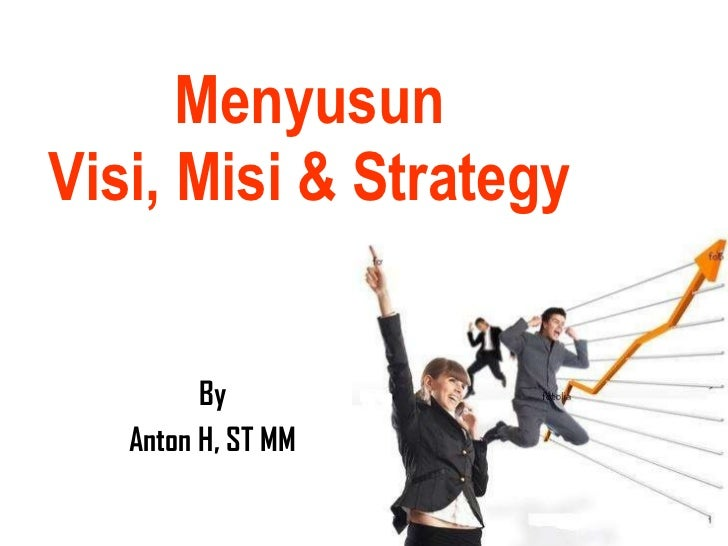 Menyusun Visi, Misi & Strategy By Anton H, ST MM