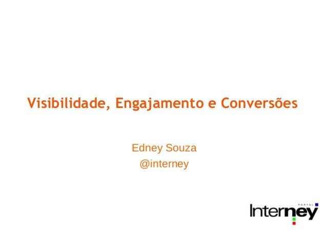 Visibilidade, Engajamento e Conversões              Edney Souza               @interney