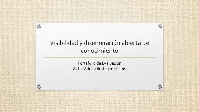 Visibilidad y diseminación abierta de  conocimiento  Portafolio de Evaluación  Víctor Adrián Rodríguez López