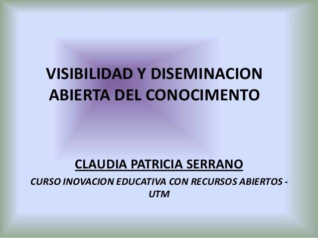 VISIBILIDAD Y DISEMINACION ABIERTA DEL CONOCIMENTO CLAUDIA PATRICIA SERRANO CURSO INOVACION EDUCATIVA CON RECURSOS ABIERTO...