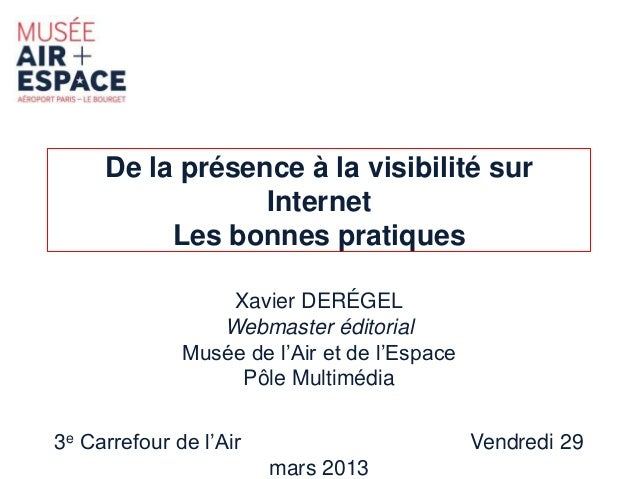 De la présence à la visibilité sur  Internet  Les bonnes pratiques  Xavier DERÉGEL  Webmaster éditorial  Musée de l'Air et...