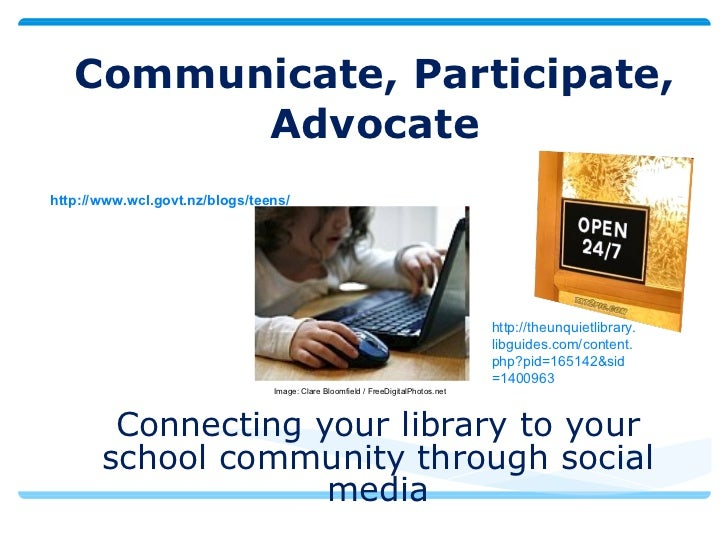 Communicate,   Participate, Advocate Connecting your library to your school community through social media Image: Clare Bl...