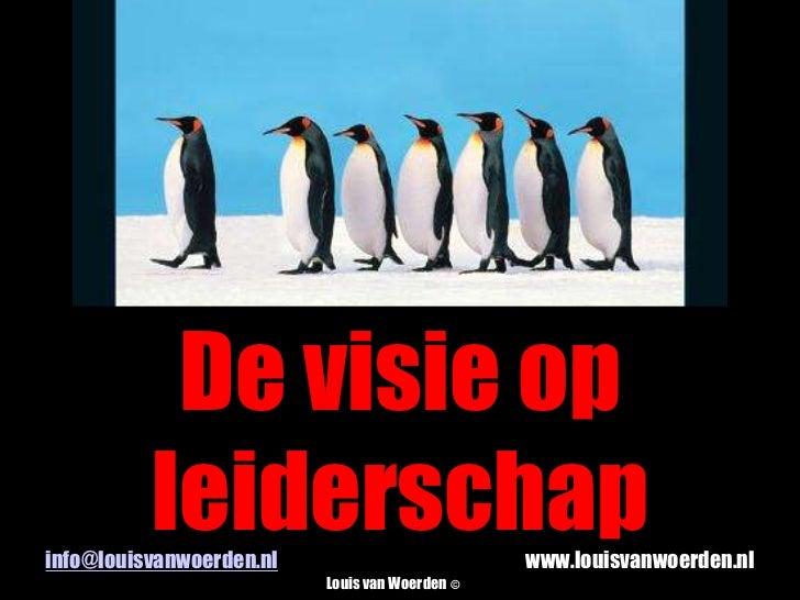 De visie op leiderschap<br />info@louisvanwoerden.nlwww.louisvanwoerden.nl<br />Louis van Woerden©<br />