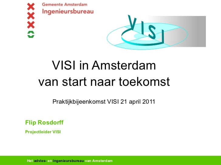 VISI in Amsterdam van start naar toekomst Praktijkbijeenkomst VISI 21 april 2011 Flip Rosdorff Projectleider VISI