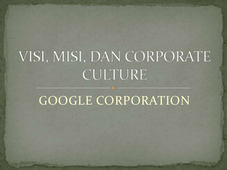 GOOGLE CORPORATION<br />VISI, MISI, DAN CORPORATE CULTURE<br />