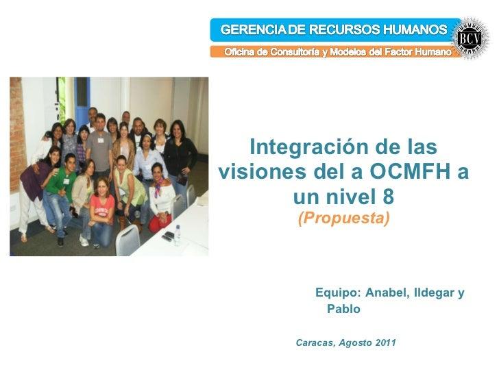 Integración de las visiones del a OCMFH a un nivel 8 (Propuesta)   Equipo: Anabel, Ildegar y Pablo Caracas, Agosto 2011