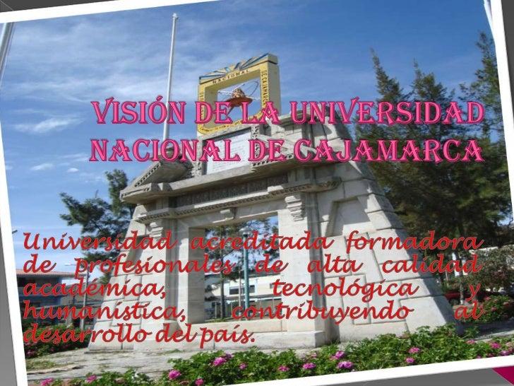 visión DE LA UNIVERSIDAD NACIONAL DE CAJAMARCA<br />Universidad acreditada formadora de profesionales de alta calidad acad...